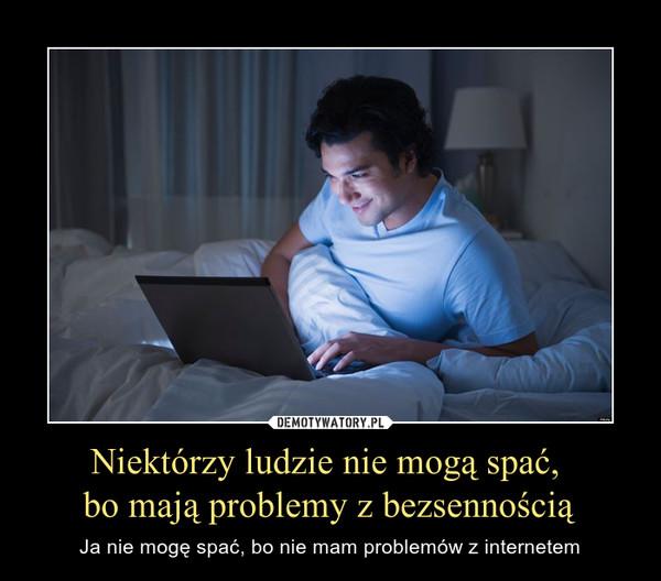 Niektórzy ludzie nie mogą spać, bo mają problemy z bezsennością – Ja nie mogę spać, bo nie mam problemów z internetem