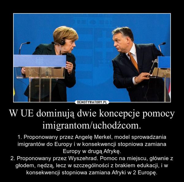 W UE dominują dwie koncepcje pomocy imigrantom/uchodźcom. – 1. Proponowany przez Angelę Merkel, model sprowadzania imigrantów do Europy i w konsekwencji stopniowa zamiana Europy w drugą Afrykę.2. Proponowany przez Wyszehrad. Pomoc na miejscu, głównie z głodem, nędzą, lecz w szczególności z brakiem edukacji, i w konsekwencji stopniowa zamiana Afryki w 2 Europę.
