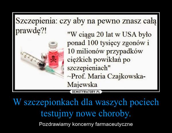 W szczepionkach dla waszych pociech testujmy nowe choroby. – Pozdrawiamy koncerny farmaceutyczne
