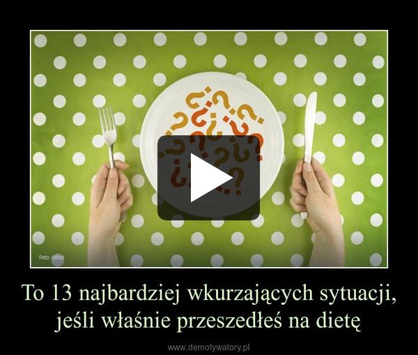To 13 najbardziej wkurzających sytuacji, jeśli właśnie przeszedłeś na dietę –