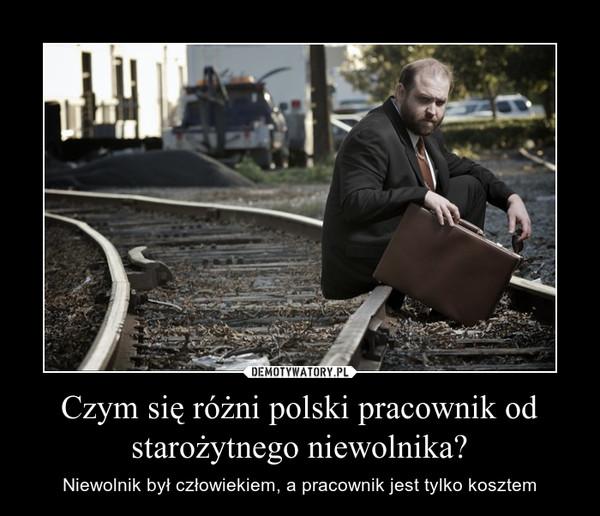 Czym się różni polski pracownik od starożytnego niewolnika? – Niewolnik był człowiekiem, a pracownik jest tylko kosztem