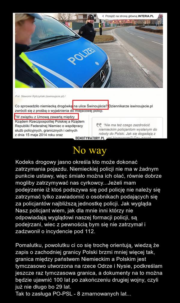 No way – Kodeks drogowy jasno określa kto może dokonać zatrzymania pojazdu. Niemieckiej policji nie ma w żadnym punkcie ustawy, więc śmiało można ich olać, równie dobrze mogliby zatrzymywać nas cyrkowcy...Jeżeli mam podejrzenie iż ktoś podszywa się pod policję nie należy się zatrzymać tylko zawiadomić o osobnikach podających się za policjantów najbliższą jednostkę policji. Jak wygląda Nasz policjant wiem, jak dla mnie inni którzy nie odpowiadają wyglądowi naszej formacji policji, są podejrzani, wiec z pewnością bym się nie zatrzymał i zadzwonił o incydencie pod 112.Pomalutku, powolutku ci co się trochę orientują, wiedzą że zapis o zachodniej granicy Polski brzmi mniej więcej tak, granica między państwem Niemieckim a Polskim jest tymczasowo utworzona na rzece Odrze i Nysie, podkreślam jeszcze raz tymczasowa granica, a dokumenty na to można będzie ujawnić 100 lat po zakończeniu drugiej wojny, czyli już nie długo bo 29 lat.Tak to zasługa PO-PSL - 8 zmarnowanych lat...