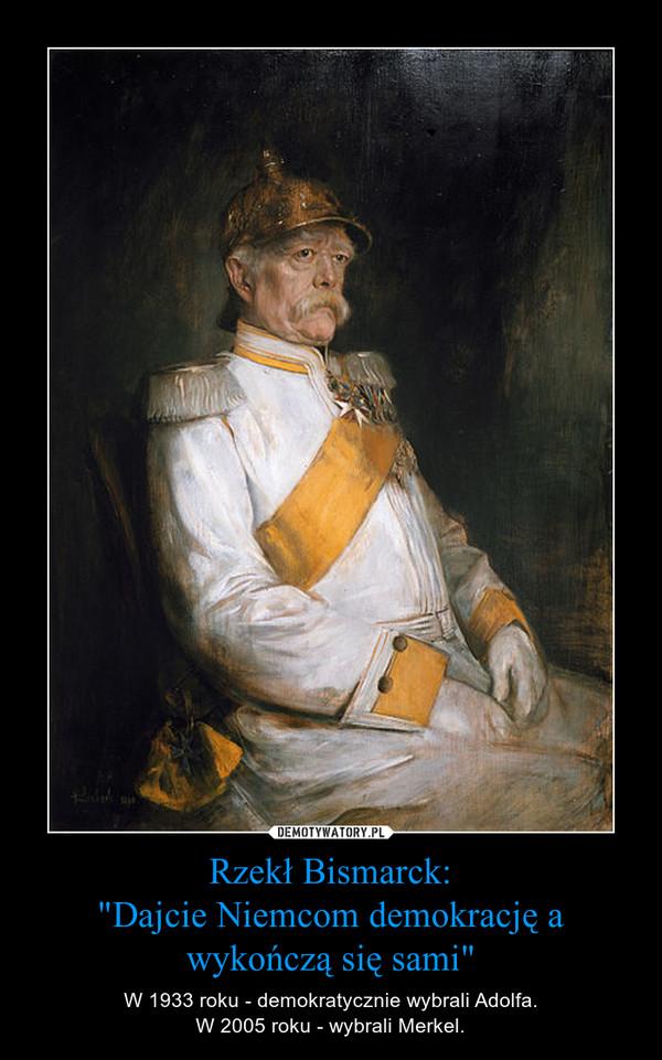 """Rzekł Bismarck:""""Dajcie Niemcom demokrację a wykończą się sami"""" – W 1933 roku - demokratycznie wybrali Adolfa.W 2005 roku - wybrali Merkel."""