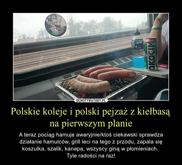 Polskie koleje i polski pejzaż z kiełbasą na pierwszym planie – A teraz pociąg hamuje awaryjnie/ktoś ciekawski sprawdza działanie hamulców, grill leci na tego z przodu, zapala się koszulka, szalik, kanapa, wszyscy giną w płomieniach. Tyle radości na raz!