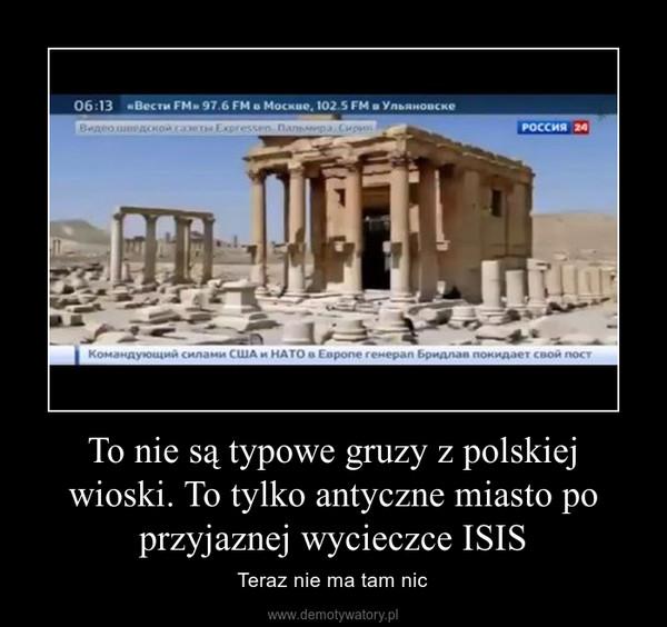 To nie są typowe gruzy z polskiej wioski. To tylko antyczne miasto po przyjaznej wycieczce ISIS – Teraz nie ma tam nic