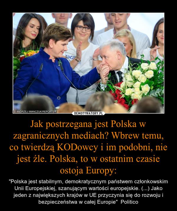 """Jak postrzegana jest Polska w zagranicznych mediach? Wbrew temu, co twierdzą KODowcy i im podobni, nie jest źle. Polska, to w ostatnim czasie ostoja Europy: – """"Polska jest stabilnym, demokratycznym państwem członkowskim Unii Europejskiej, szanującym wartości europejskie. (...) Jako jeden z największych krajów w UE przyczynia się do rozwoju i bezpieczeństwa w całej Europie""""  Politico"""