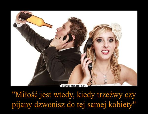 """""""Miłość jest wtedy, kiedy trzeźwy czy pijany dzwonisz do tej samej kobiety"""" –"""