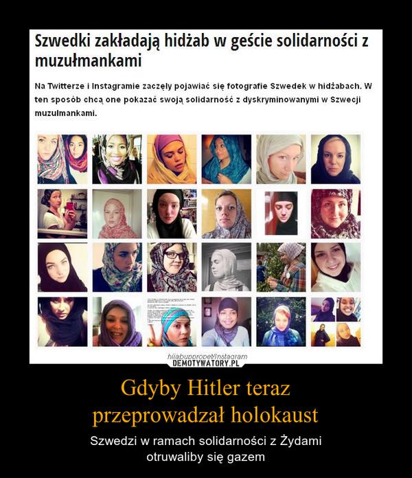 Gdyby Hitler terazprzeprowadzał holokaust – Szwedzi w ramach solidarności z Żydamiotruwaliby się gazem