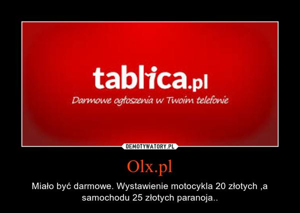 Olx.pl – Miało być darmowe. Wystawienie motocykla 20 złotych ,a samochodu 25 złotych paranoja..
