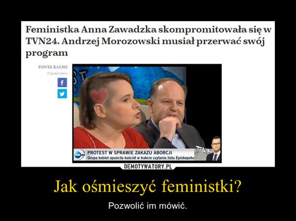 Jak ośmieszyć feministki? – Pozwolić im mówić.