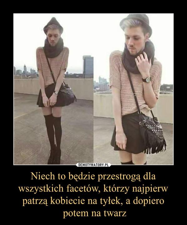 Niech to będzie przestrogą dla wszystkich facetów, którzy najpierw patrzą kobiecie na tyłek, a dopiero potem na twarz –
