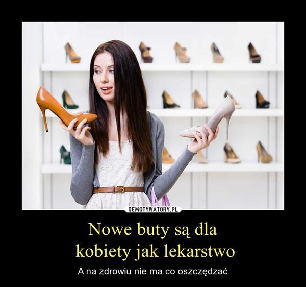 Nowe buty są dla kobiety jak lekarstwo – A na zdrowiu nie ma co oszczędzać