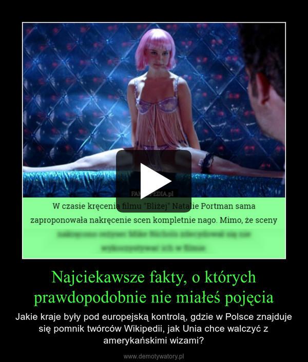 Najciekawsze fakty, o którychprawdopodobnie nie miałeś pojęcia – Jakie kraje były pod europejską kontrolą, gdzie w Polsce znajduje się pomnik twórców Wikipedii, jak Unia chce walczyć z amerykańskimi wizami?