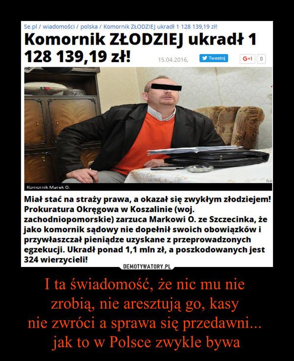 I ta świadomość, że nic mu nie zrobią, nie aresztują go, kasy nie zwróci a sprawa się przedawni... jak to w Polsce zwykle bywa –