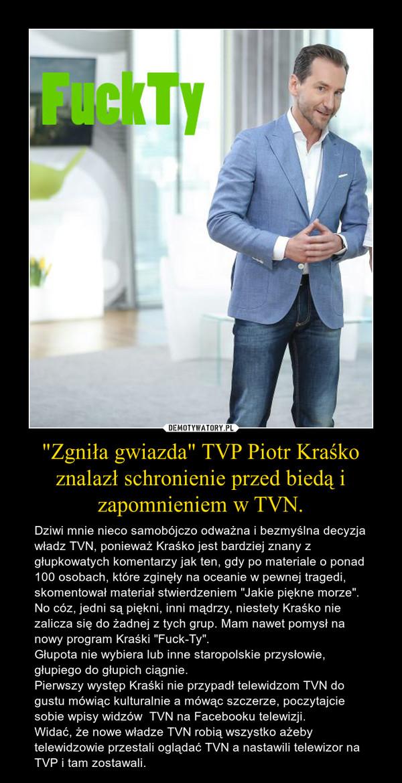 """""""Zgniła gwiazda"""" TVP Piotr Kraśko znalazł schronienie przed biedą i zapomnieniem w TVN. – Dziwi mnie nieco samobójczo odważna i bezmyślna decyzja władz TVN, ponieważ Kraśko jest bardziej znany z głupkowatych komentarzy jak ten, gdy po materiale o ponad 100 osobach, które zginęły na oceanie w pewnej tragedi, skomentował materiał stwierdzeniem """"Jakie piękne morze"""". No cóz, jedni są piękni, inni mądrzy, niestety Kraśko nie zalicza się do żadnej z tych grup. Mam nawet pomysł na nowy program Kraśki """"Fuck-Ty"""". Głupota nie wybiera lub inne staropolskie przysłowie, głupiego do głupich ciągnie.Pierwszy występ Kraśki nie przypadł telewidzom TVN do gustu mówiąc kulturalnie a mówąc szczerze, poczytajcie sobie wpisy widzów  TVN na Facebooku telewizji. Widać, że nowe władze TVN robią wszystko ażeby telewidzowie przestali oglądać TVN a nastawili telewizor na TVP i tam zostawali."""