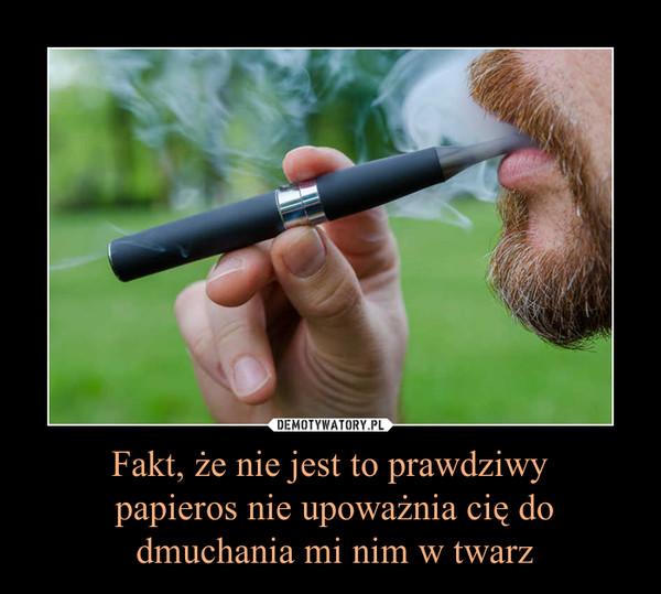 Fakt, że nie jest to prawdziwy papieros nie upoważnia cię do dmuchania mi nim w twarz –