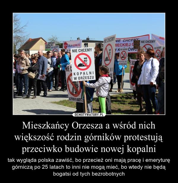 Mieszkańcy Orzesza a wśród nich większość rodzin górników protestują przeciwko budowie nowej kopalni – tak wygląda polska zawiść, bo przecież oni mają pracę i emeryturę górniczą po 25 latach to inni nie mogą mieć, bo wtedy nie będą bogatsi od tych bezrobotnych