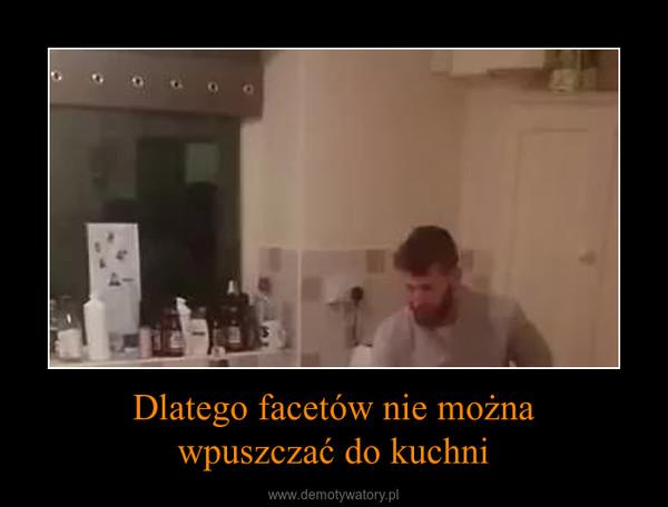 Dlatego facetów nie możnawpuszczać do kuchni –