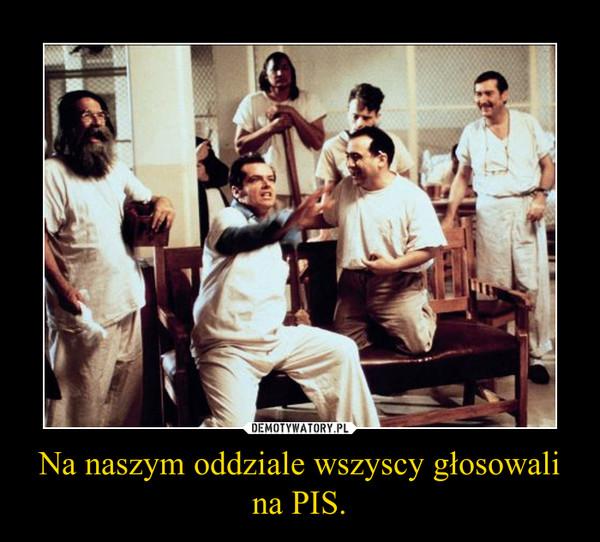 Na naszym oddziale wszyscy głosowali na PIS. –