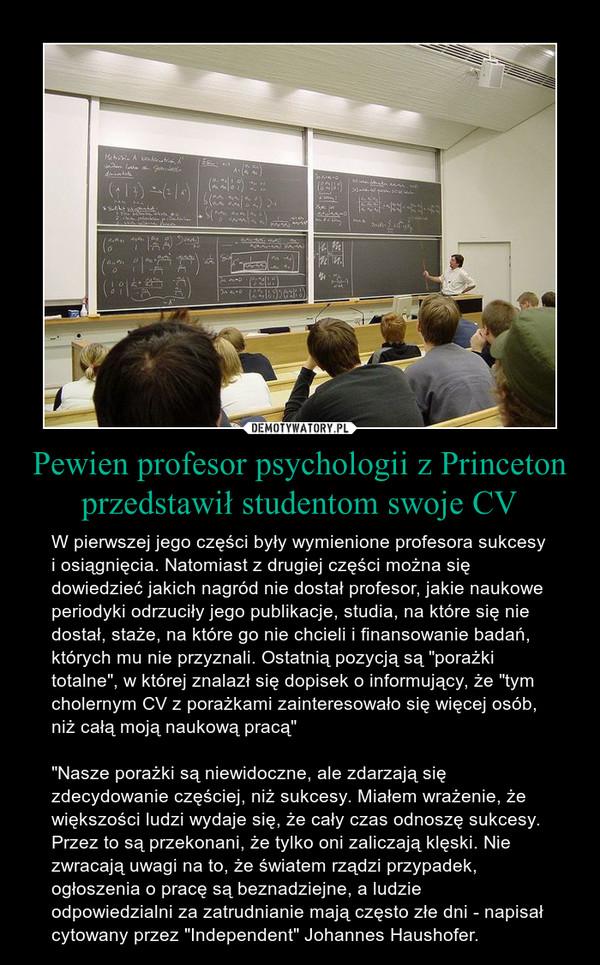 """Pewien profesor psychologii z Princeton przedstawił studentom swoje CV – W pierwszej jego części były wymienione profesora sukcesy i osiągnięcia. Natomiast z drugiej części można się dowiedzieć jakich nagród nie dostał profesor, jakie naukowe periodyki odrzuciły jego publikacje, studia, na które się nie dostał, staże, na które go nie chcieli i finansowanie badań, których mu nie przyznali. Ostatnią pozycją są """"porażki totalne"""", w której znalazł się dopisek o informujący, że """"tym cholernym CV z porażkami zainteresowało się więcej osób, niż całą moją naukową pracą""""""""Nasze porażki są niewidoczne, ale zdarzają się zdecydowanie częściej, niż sukcesy. Miałem wrażenie, że większości ludzi wydaje się, że cały czas odnoszę sukcesy. Przez to są przekonani, że tylko oni zaliczają klęski. Nie zwracają uwagi na to, że światem rządzi przypadek, ogłoszenia o pracę są beznadziejne, a ludzie odpowiedzialni za zatrudnianie mają często złe dni - napisał cytowany przez """"Independent"""" Johannes Haushofer."""
