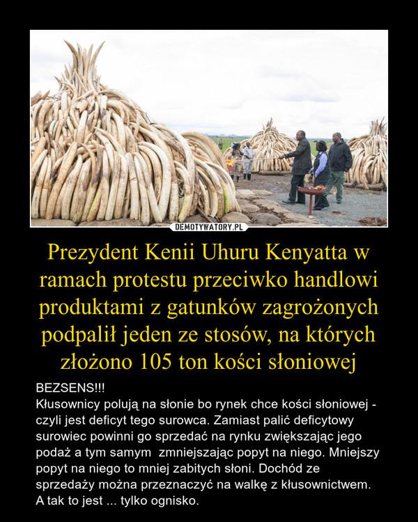 Prezydent Kenii Uhuru Kenyatta w ramach protestu przeciwko handlowi produktami z gatunków zagrożonych podpalił jeden ze stosów, na których złożono 105 ton kości słoniowej – BEZSENS!!!Kłusownicy polują na słonie bo rynek chce kości słoniowej - czyli jest deficyt tego surowca. Zamiast palić deficytowy surowiec powinni go sprzedać na rynku zwiększając jego podaż a tym samym  zmniejszając popyt na niego. Mniejszy popyt na niego to mniej zabitych słoni. Dochód ze sprzedaży można przeznaczyć na walkę z kłusownictwem. A tak to jest ... tylko ognisko.