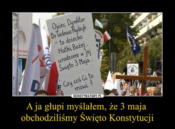 A ja głupi myślałem, że 3 maja obchodziliśmy Święto Konstytucji –  Ojciec dyrektor dr Tadeusz Rydzyk - to dziecko Matki Bożej, urodzone w jej święto 3 maja. Czy coś Ci to mówi?