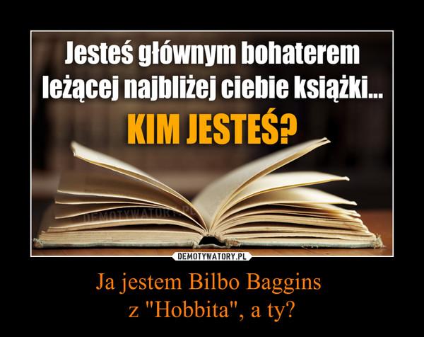 """Ja jestem Bilbo Baggins z """"Hobbita"""", a ty? –"""