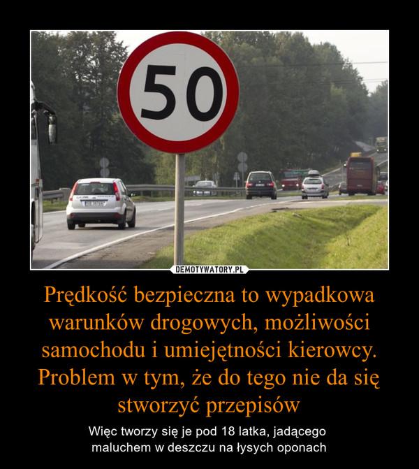 Prędkość bezpieczna to wypadkowa warunków drogowych, możliwości samochodu i umiejętności kierowcy. Problem w tym, że do tego nie da się stworzyć przepisów – Więc tworzy się je pod 18 latka, jadącego maluchem w deszczu na łysych oponach