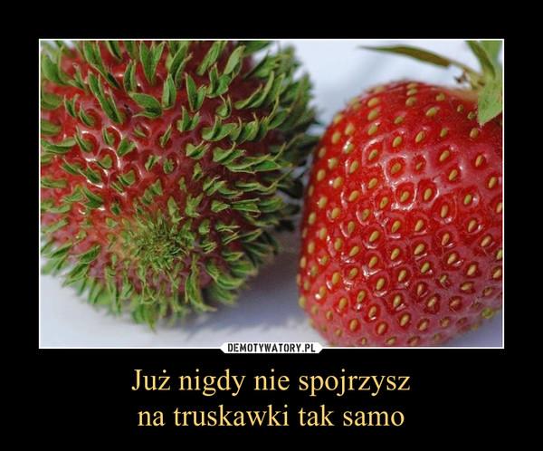 Już nigdy nie spojrzyszna truskawki tak samo –