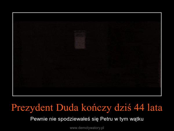 Prezydent Duda kończy dziś 44 lata – Pewnie nie spodziewałeś się Petru w tym wątku