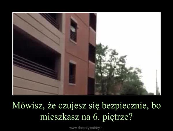 Mówisz, że czujesz się bezpiecznie, bo mieszkasz na 6. piętrze? –