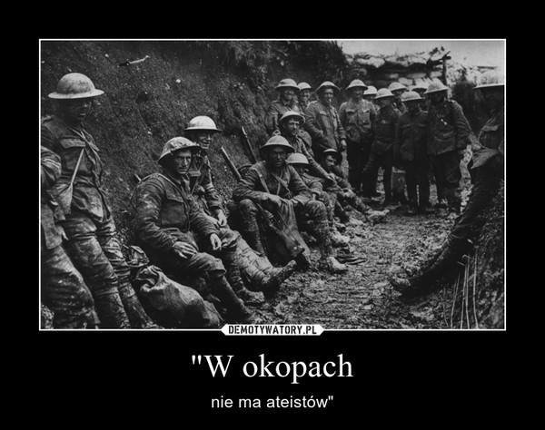 """""""W okopach – nie ma ateistów"""""""