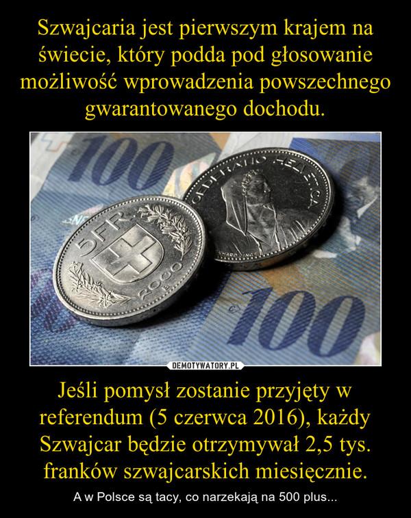 Jeśli pomysł zostanie przyjęty w referendum (5 czerwca 2016), każdy Szwajcar będzie otrzymywał 2,5 tys. franków szwajcarskich miesięcznie. – A w Polsce są tacy, co narzekają na 500 plus...