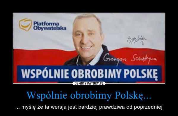 Wspólnie obrobimy Polskę... – ... myślę że ta wersja jest bardziej prawdziwa od poprzedniej