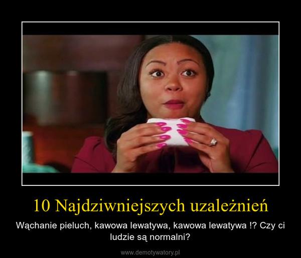 10 Najdziwniejszych uzależnień – Wąchanie pieluch, kawowa lewatywa, kawowa lewatywa !? Czy ci ludzie są normalni?