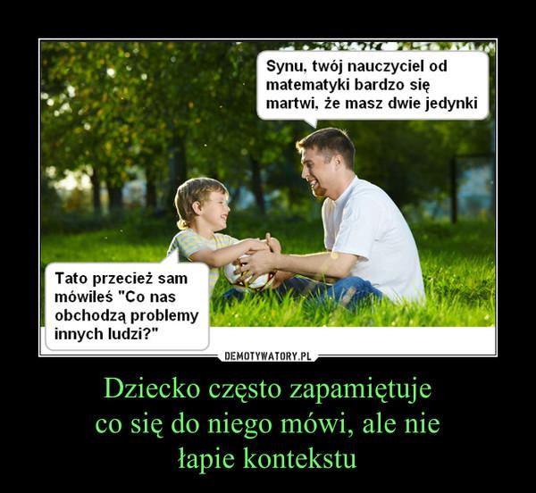 Dziecko często zapamiętujeco się do niego mówi, ale niełapie kontekstu –