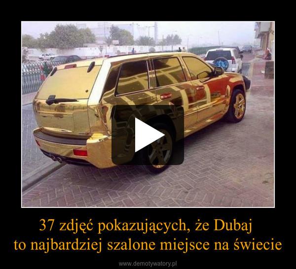 37 zdjęć pokazujących, że Dubaj to najbardziej szalone miejsce na świecie –