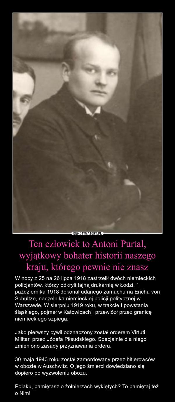 Ten człowiek to Antoni Purtal, wyjątkowy bohater historii naszego kraju, którego pewnie nie znasz – W nocy z 25 na 26 lipca 1918 zastrzelił dwóch niemieckich policjantów, którzy odkryli tajną drukarnię w Łodzi. 1 października 1918 dokonał udanego zamachu na Ericha von Schultze, naczelnika niemieckiej policji politycznej w Warszawie. W sierpniu 1919 roku, w trakcie I powstania śląskiego, pojmał w Katowicach i przewiózł przez granicę niemieckiego szpiega. Jako pierwszy cywil odznaczony został orderem Virtuti Militari przez Józefa Piłsudskiego. Specjalnie dla niego zmieniono zasady przyznawania orderu.30 maja 1943 roku został zamordowany przez hitlerowców w obozie w Auschwitz. O jego śmierci dowiedziano się dopiero po wyzwoleniu obozu.Polaku, pamiętasz o żołnierzach wyklętych? To pamiętaj też o Nim!