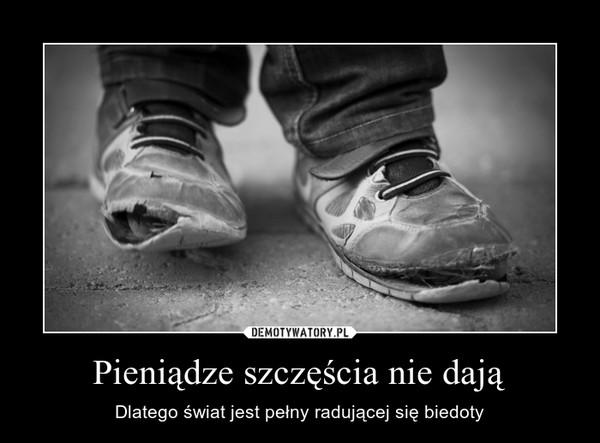 Pieniądze szczęścia nie dają – Dlatego świat jest pełny radującej się biedoty