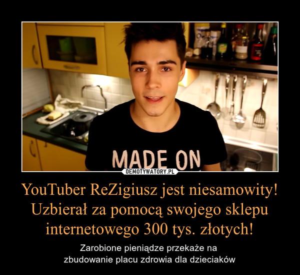 YouTuber ReZigiusz jest niesamowity! Uzbierał za pomocą swojego sklepu internetowego 300 tys. złotych! – Zarobione pieniądze przekaże na zbudowanie placu zdrowia dla dzieciaków