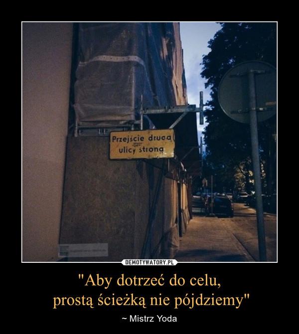 """""""Aby dotrzeć do celu, prostą ścieżką nie pójdziemy"""" – ~ Mistrz Yoda Przejście drugą ulicy stroną"""