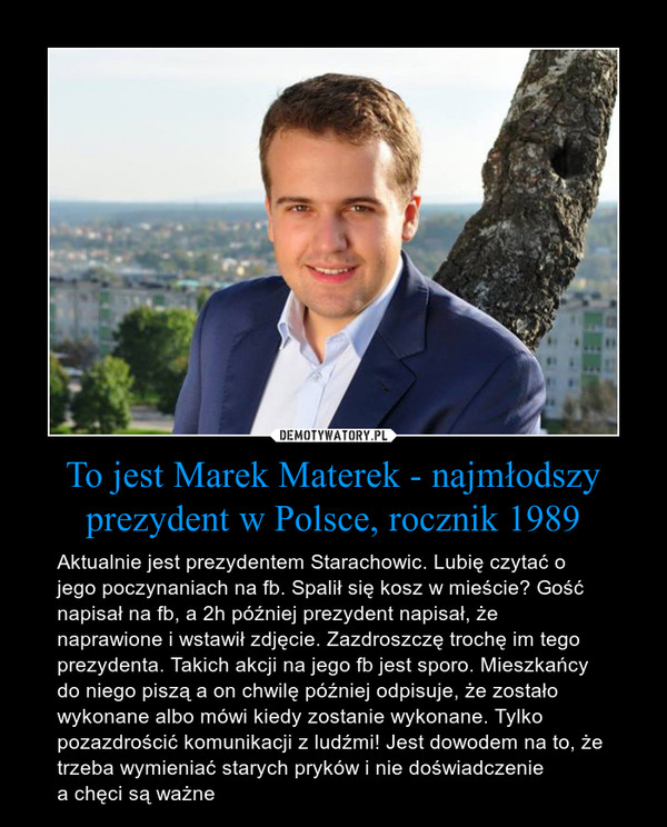 To jest Marek Materek - najmłodszy prezydent w Polsce, rocznik 1989 – Aktualnie jest prezydentem Starachowic. Lubię czytać o jego poczynaniach na fb. Spalił się kosz w mieście? Gość napisał na fb, a 2h później prezydent napisał, że naprawione i wstawił zdjęcie. Zazdroszczę trochę im tego prezydenta. Takich akcji na jego fb jest sporo. Mieszkańcy do niego piszą a on chwilę później odpisuje, że zostało wykonane albo mówi kiedy zostanie wykonane. Tylko pozazdrościć komunikacji z ludźmi! Jest dowodem na to, że trzeba wymieniać starych pryków i nie doświadczenie a chęci są ważne