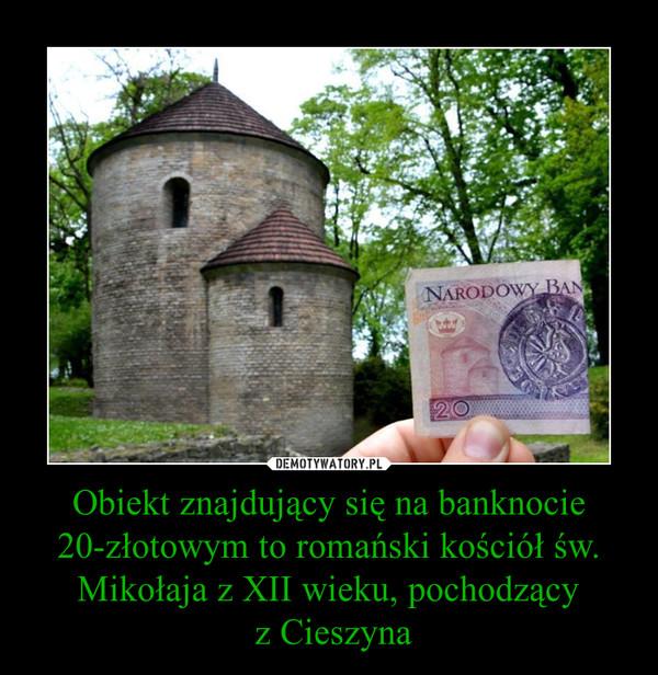 Obiekt znajdujący się na banknocie 20-złotowym to romański kościół św. Mikołaja z XII wieku, pochodzący z Cieszyna –