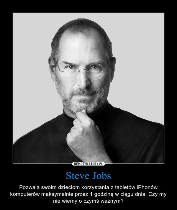 Steve Jobs – Pozwala swoim dzieciom korzystania z tabletów iPhonów komputerów maksymalnie przez 1 godzinę w ciągu dnia. Czy my nie wiemy o czymś ważnym?