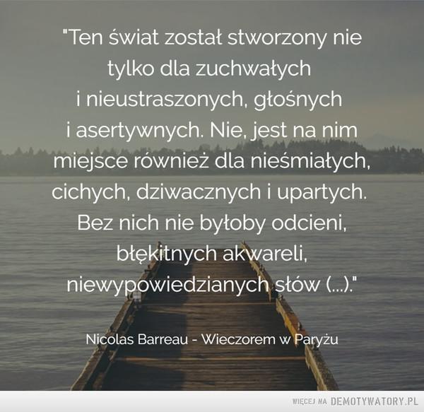 """Sama prawda –  Ten świat został stworzony nietylko dla zuchwałychi nieustraszonych, głośnychi asertywnych. Nie, jest na nimmiejsce również dla nieśmiałych,cichych, dziwacznych i upartych.Bez nich nie byłoby odcieni,błękitnych akwareli,niewypowiedzianych słów (...).""""Nicolas Barreau - Wieczorem w Paryżu"""