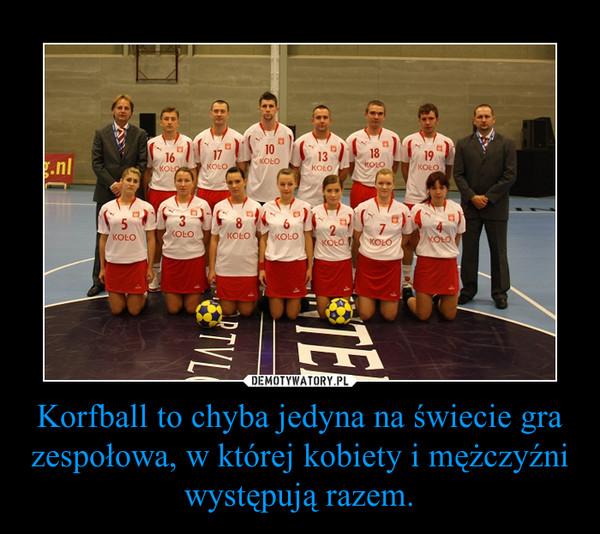 Korfball to chyba jedyna na świecie gra zespołowa, w której kobiety i mężczyźni występują razem. –
