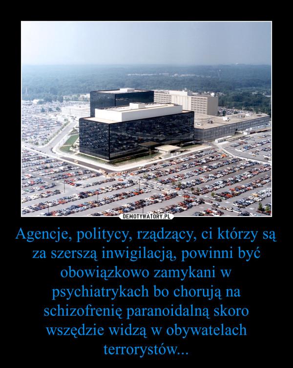 Agencje, politycy, rządzący, ci którzy są za szerszą inwigilacją, powinni być obowiązkowo zamykani w psychiatrykach bo chorują na schizofrenię paranoidalną skoro wszędzie widzą w obywatelach terrorystów... –