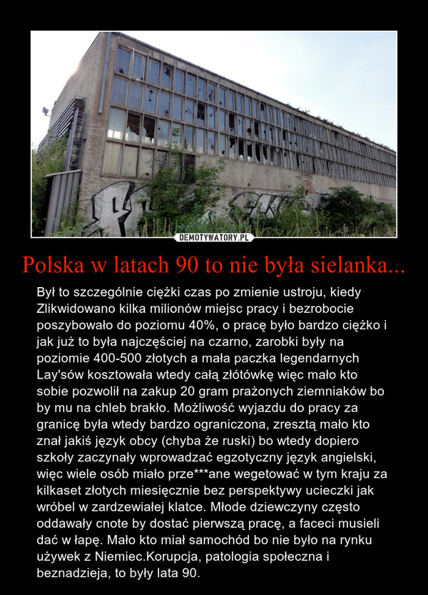 Polska w latach 90 to nie była sielanka... – Był to szczególnie ciężki czas po zmienie ustroju, kiedy Zlikwidowano kilka milionów miejsc pracy i bezrobocie poszybowało do poziomu 40%, o pracę było bardzo ciężko i jak już to była najczęściej na czarno, zarobki były na poziomie 400-500 złotych a mała paczka legendarnych Lay'sów kosztowała wtedy całą złótówkę więc mało kto sobie pozwolił na zakup 20 gram prażonych ziemniaków bo by mu na chleb brakło. Możliwość wyjazdu do pracy za granicę była wtedy bardzo ograniczona, zresztą mało kto znał jakiś język obcy (chyba że ruski) bo wtedy dopiero szkoły zaczynały wprowadzać egzotyczny język angielski, więc wiele osób miało prze***ane wegetować w tym kraju za kilkaset złotych miesięcznie bez perspektywy ucieczki jak wróbel w zardzewiałej klatce. Młode dziewczyny często oddawały cnote by dostać pierwszą pracę, a faceci musieli dać w łapę. Mało kto miał samochód bo nie było na rynku używek z Niemiec.Korupcja, patologia społeczna i beznadzieja, to były lata 90.