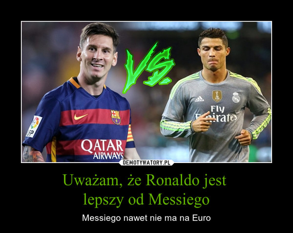 Uważam, że Ronaldo jest lepszy od Messiego – Messiego nawet nie ma na Euro