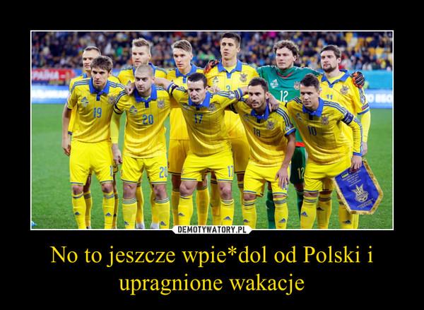 No to jeszcze wpie*dol od Polski i upragnione wakacje –
